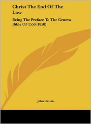 Christ the End of the Law: Being the Preface to the Geneva Bible of 1550 (1850) - John Calvin