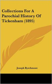 Collections For A Parochial History Of Tickenham (1895) - Joseph Byrchmore