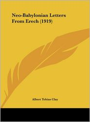 Neo-Babylonian Letters From Erech (1919) - Albert Tobias Clay