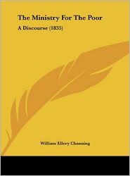 The Ministry for the Poor: A Discourse (1835) - William Ellery Channing