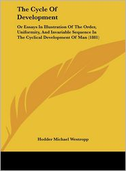 The Cycle of Development: Or Essays in Illustration of the Order, Uniformity, and Invariable Sequence in the Cyclical Development of Man (1881) - Hodder Michael Westropp