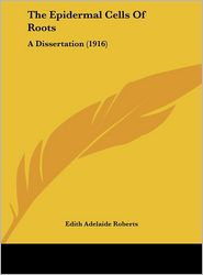 The Epidermal Cells Of Roots: A Dissertation (1916) - Edith Adelaide Roberts