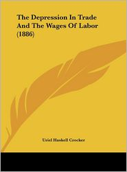 The Depression In Trade And The Wages Of Labor (1886) - Uriel Haskell Crocker