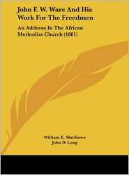 John F.W. Ware and His Work for the Freedmen: An Address in the African Methodist Church (1881) - William E. Matthews, John D. Long (Introduction)