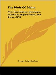 The Birds of Malta: With Their Maltese, Systematic, Italian and English Names, and Season (1878) - George Crispo Barbaro