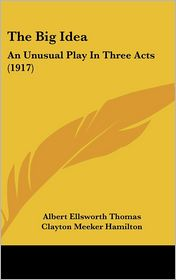 The Big Idea: An Unusual Play In Three Acts (1917) - Albert Ellsworth Thomas, Clayton Meeker Hamilton