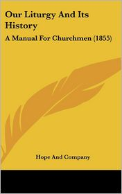 Our Liturgy and Its History: A Manual for Churchmen (1855) - Hope & Co Publisher, Hope and Company