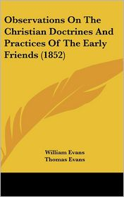 Observations on the Christian Doctrines and Practices of the Early Friends (1852) - William Evans, Thomas Evans