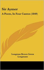 Sir Aymer: A Poem, in Four Cantos (1849) - Brown Gree Longman Brown Green Longmans