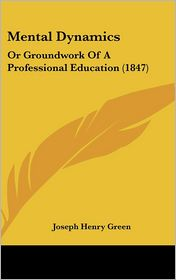 Mental Dynamics: Or Groundwork of a Professional Education (1847) - Joseph Henry Green