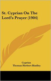 St. Cyprian On The Lord's Prayer (1904) - Cyprian, Thomas Herbert Bindley (Editor)