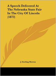 A Speech Delivered at the Nebraska State Fair in the City of Lincoln (1873) - J. Sterling Morton