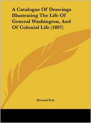 A Catalogue Of Drawings Illustrating The Life Of General Washington, And Of Colonial Life (1897) - Howard Pyle