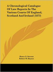 A Chronological Catalogue of Law Reports in the Various Courts of England, Scotland and Ireland (1873) - Henry G. Stevens, Robert W. Haynes
