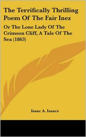 The Terrifically Thrilling Poem of the Fair Inez: Or the Lone Lady of the Crimson Cliff, a Tale of the Sea (1863) - Isaac A. Isaacs