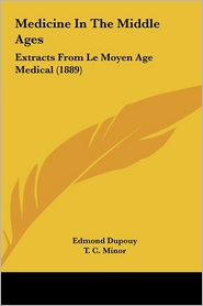 Medicine In The Middle Ages: Extracts From Le Moyen Age Medical (1889) - Edmond Dupouy, T.C. Minor (Translator)