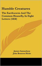 Humble Creatures: The Earthworm and the Common Housefly, in Eight Letters (1858) - James Samuelson