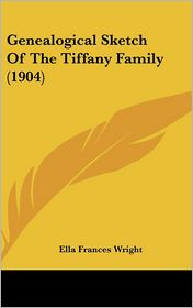 Genealogical Sketch Of The Tiffany Family (1904) - Ella Frances Wright