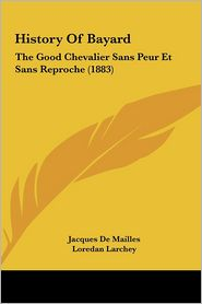 History of Bayard: The Good Chevalier Sans Peur Et Sans Reproche (1883) - Jacques De Mailles (Editor), Loredan Larchey (Translator)