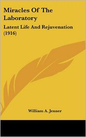 Miracles Of The Laboratory: Latent Life And Rejuvenation (1916) - William A. Jenner
