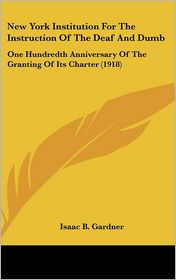 New York Institution For The Instruction Of The Deaf And Dumb: One Hundredth Anniversary Of The Granting Of Its Charter (1918) - Isaac B. Gardner