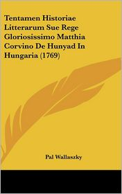 Tentamen Historiae Litterarum Sue Rege Gloriosissimo Matthia Corvino De Hunyad In Hungaria (1769) - Pal Wallaszky