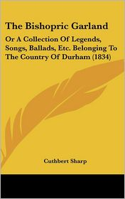 The Bishopric Garland: Or a Collection of Legends, Songs, Ballads, Etc. Belonging to the Country of Durham (1834) - Cuthbert Sharp