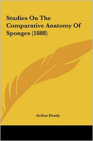 Studies On The Comparative Anatomy Of Sponges (1888) - Arthur Dendy
