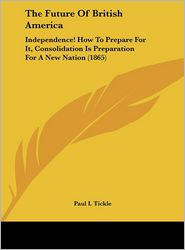 The Future of British America: Independence! How to Prepare for It, Consolidation Is Preparation for a New Nation (1865) - Paul I. Tickle