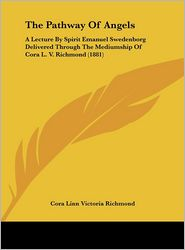 The Pathway of Angels: A Lecture by Spirit Emanuel Swedenborg Delivered Through the Mediumship of Cora L.V. Richmond (1881) - Cora Linn Victoria Scott Richmond