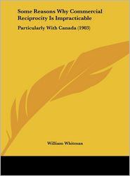 Some Reasons Why Commercial Reciprocity Is Impracticable: Particularly With Canada (1903) - William Whitman