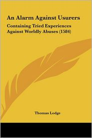 An Alarm Against Usurers: Containing Tried Experiences Against Worldly Abuses (1584) - Thomas Lodge