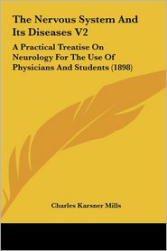 The Nervous System And Its Diseases V2: A Practical Treatise On Neurology For The Use Of Physicians And Students (1898) - Charles Karsner Mills