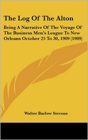 The Log Of The Alton: Being A Narrative Of The Voyage Of The Business Men's League To New Orleans October 25 To 30, 1909 (1909) - Walter Barlow Stevens
