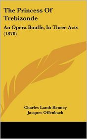The Princess of Trebizonde: An Opera Bouffe, in Three Acts (1870) - Charles Lamb Kenney, Jacques Offenbach