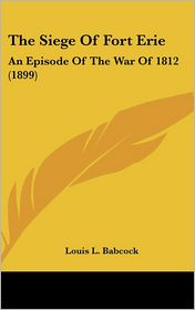 The Siege Of Fort Erie: An Episode Of The War Of 1812 (1899) - Louis L. Babcock
