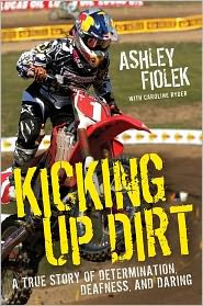 Kicking Up Dirt: A True Story of Determination, Deafness, and Daring - Ashley Fiolek, Caroline Ryder