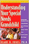 Understanding Your Special Needs Grandchild: A Grandparents' Guide - Clare B. Jones