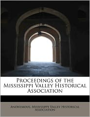 Proceedings of the Mississippi Valley Historical Association - Anonymous, Created by Mississippi Valley Historical Associatio