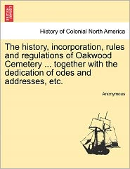 The history, incorporation, rules and regulations of Oakwood Cemetery ... together with the dedication of odes and addresses, etc. - Anonymous