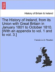 The History Of Ireland, From Its Union With Great Britain In January 1801 To October 1810. [With An Appendix To Vol. 1 And To Vol. 3.] - Francis Ll.D. Plowden