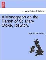 A Monograph On The Parish Of St. Mary Stoke, Ipswich. - Benjamin Page Grimsey