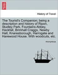 The Tourist's Companion; being a description and history of Ripon, Studley Park, Fountains Abbey, Hackfall, Brimhall Craggs, Newby Hall, Knaresborough, Harrogate and Harewood House. With woodcuts, etc.