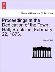 Proceedings at the Dedication of the Town Hall, Brookline, February 22, 1873. - Anonymous