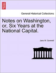 Notes On Washington, Or, Six Years At The National Capital. - Jane W. Gemmill
