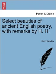 Select Beauties Of Ancient English Poetry, With Remarks By H.H. - Henry Headley