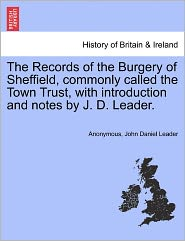 The Records of the Burgery of Sheffield, commonly called the Town Trust, with introduction and notes by J. D. Leader. - Anonymous, John Daniel Leader
