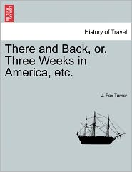 There And Back, Or, Three Weeks In America, Etc. - J. Fox Turner