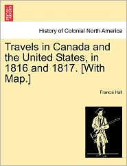 Travels In Canada And The United States, In 1816 And 1817. [With Map.] - Francis Hall