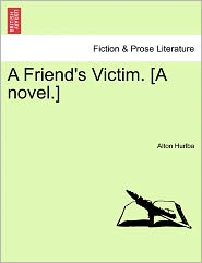 A Friend's Victim. [A Novel.] - Alton Hurlba